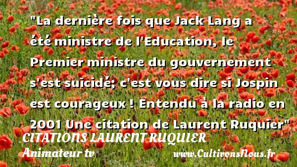 La dernière fois que Jack Lang a été ministre de l Education, le Premier ministre du gouvernement s est suicidé; c est vous dire si Jospin est courageux !  Entendu à la radio en 2001. Laurent Ruquier   Une citation sur l éducation CITATIONS LAURENT RUQUIER - Citation éducation - journaliste