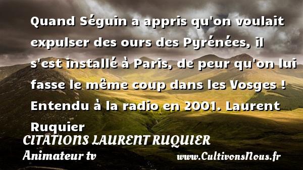 Quand Séguin a appris qu on voulait expulser des ours des Pyrénées, il s est installé à Paris, de peur qu on lui fasse le même coup dans les Vosges !  Entendu à la radio en 2001. Laurent Ruquier CITATIONS LAURENT RUQUIER - journaliste