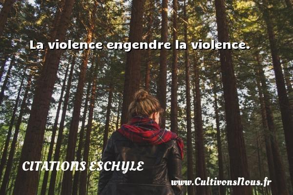 La violence engendre la violence.  Une citation d  Eschyle CITATIONS ESCHYLE