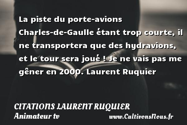 La piste du porte-avions Charles-de-Gaulle étant trop courte, il ne transportera que des hydravions, et le tour sera joué !  Je ne vais pas me gêner en 2000. Laurent Ruquier CITATIONS LAURENT RUQUIER - journaliste