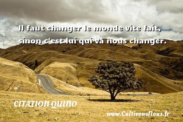 Il faut changer le monde vite fait, sinon c est lui qui va nous changer. Une citation de Quino CITATION QUINO