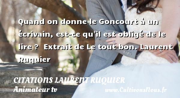 Quand on donne le Goncourt à un écrivain, est-ce qu il est obligé de le lire ?   Extrait de Le tout bon.  Laurent Ruquier CITATIONS LAURENT RUQUIER - humoriste - journaliste