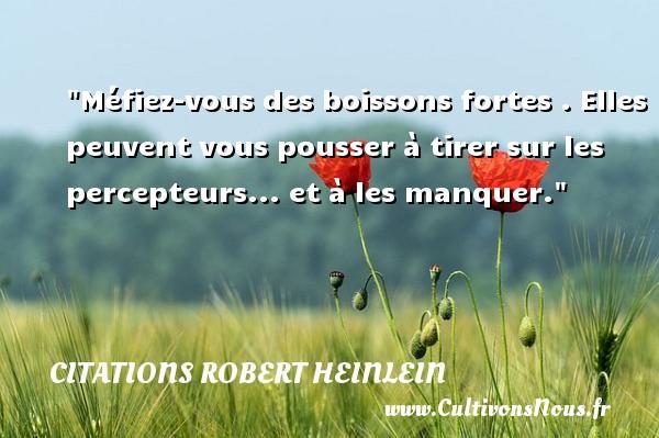 Citations Robert Heinlein - Citation bois - Méfiez-vous des boissons fortes . Elles peuvent vous pousser à tirer sur les percepteurs... et à les manquer. Une citation de Robert Heinlein CITATIONS ROBERT HEINLEIN