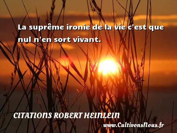 Citations Robert Heinlein - La suprême ironie de la vie c est que nul n en sort vivant. Une citation de Robert Heinlein CITATIONS ROBERT HEINLEIN