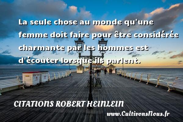 Citations Robert Heinlein - La seule chose au monde qu une femme doit faire pour être considérée charmante par les hommes est d écouter lorsque ils parlent. Une citation de Robert Heinlein CITATIONS ROBERT HEINLEIN