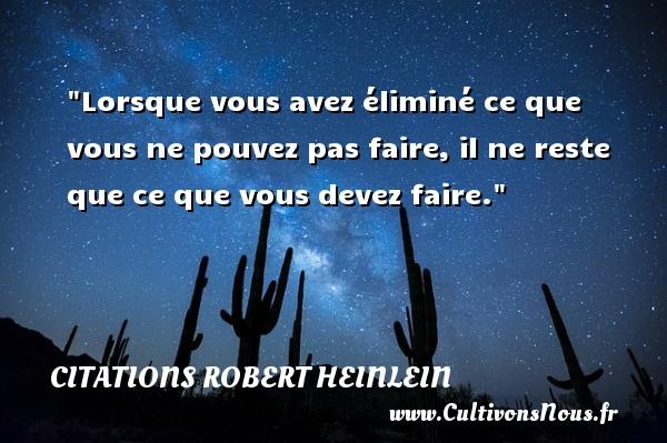 Citations Robert Heinlein - Lorsque vous avez éliminé ce que vous ne pouvez pas faire, il ne reste que ce que vous devez faire. Une citation de Robert Heinlein CITATIONS ROBERT HEINLEIN