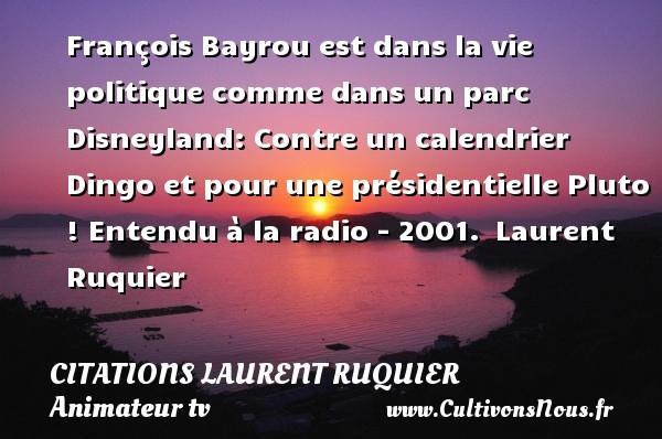 François Bayrou est dans la vie politique comme dans un parc Disneyland: Contre un calendrier Dingo et pour une présidentielle Pluto !  Entendu à la radio - 2001. Laurent Ruquier CITATIONS LAURENT RUQUIER - journaliste