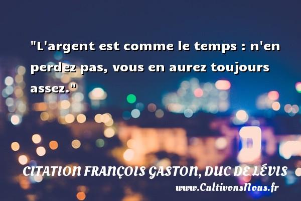 Citation François Gaston, Duc de Lévis - L argent est comme le temps : n en perdez pas, vous en aurez toujours assez.  Une citation de Duc de Lévis CITATION FRANÇOIS GASTON, DUC DE LÉVIS