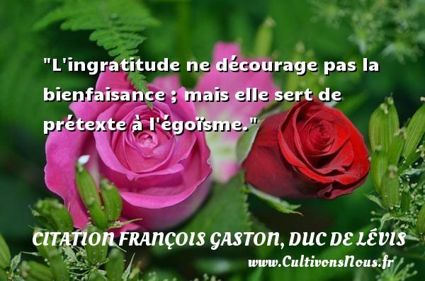 L ingratitude ne décourage pas la bienfaisance ; mais elle sert de prétexte à l égoïsme. Une citation de Duc de Lévis CITATION FRANÇOIS GASTON, DUC DE LÉVIS - Citation François Gaston, Duc de Lévis