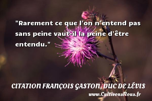 Rarement ce que l on n entend pas sans peine vaut-il la peine d être entendu.  Une citation de Duc de Lévis CITATION FRANÇOIS GASTON, DUC DE LÉVIS - Citation François Gaston, Duc de Lévis