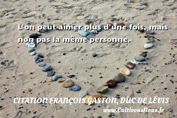 Citation François Gaston, Duc de Lévis - L on peut aimer plus d une fois, mais non pas la même personne. Une citation de Duc de Lévis CITATION FRANÇOIS GASTON, DUC DE LÉVIS