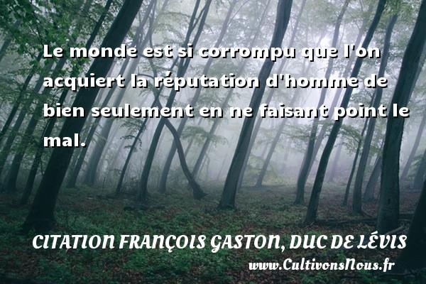Citation François Gaston, Duc de Lévis - Le monde est si corrompu que l on acquiert la réputation d homme de bien seulement en ne faisant point le mal. Une citation de Duc de Lévis CITATION FRANÇOIS GASTON, DUC DE LÉVIS