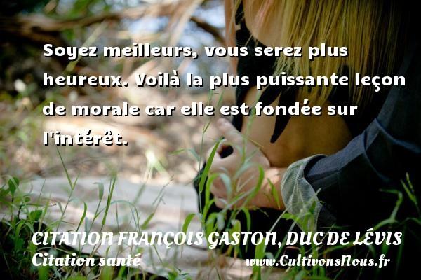 Citation François Gaston, Duc de Lévis - Citation santé - Soyez meilleurs, vous serez plus heureux. Voilà la plus puissante leçon de morale car elle est fondée sur l intérêt. Une citation de Duc de Lévis CITATION FRANÇOIS GASTON, DUC DE LÉVIS