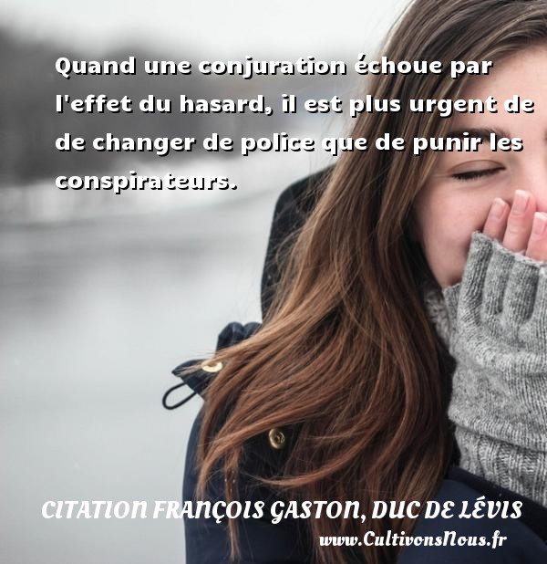 Citation François Gaston, Duc de Lévis - Quand une conjuration échoue par l effet du hasard, il est plus urgent de de changer de police que de punir les conspirateurs. Une citation de Duc de Lévis CITATION FRANÇOIS GASTON, DUC DE LÉVIS