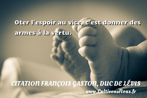 Oter l espoir au vice, c est donner des armes à la vertu. Une citation de Duc de Lévis CITATION FRANÇOIS GASTON, DUC DE LÉVIS - Citation François Gaston, Duc de Lévis