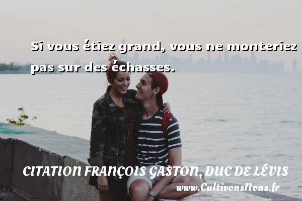 Si vous étiez grand, vous ne monteriez pas sur des échasses. Une citation de Duc de Lévis CITATION FRANÇOIS GASTON, DUC DE LÉVIS - Citation François Gaston, Duc de Lévis