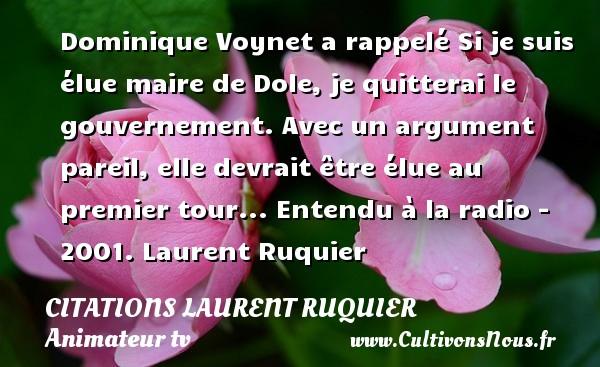 Dominique Voynet a rappelé Si je suis élue maire de Dole, je quitterai le gouvernement. Avec un argument pareil, elle devrait être élue au premier tour...  Entendu à la radio - 2001. Laurent Ruquier CITATIONS LAURENT RUQUIER - humoriste - journaliste