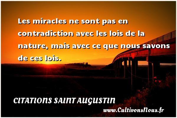 Les miracles ne sont pas en contradiction avec les lois de la nature, mais avec ce que nous savons de ces lois. Une citation de Saint Augustin D Hippone CITATIONS SAINT AUGUSTIN