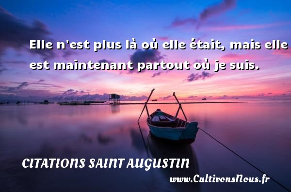 Citations Saint Augustin - Elle n est plus là où elle était, mais elle est maintenant partout où je suis. Une citation de Saint Augustin D Hippone CITATIONS SAINT AUGUSTIN