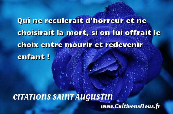 Citations Saint Augustin - Qui ne reculerait d horreur et ne choisirait la mort, si on lui offrait le choix entre mourir et redevenir enfant ! Une citation de Saint Augustin D Hippone CITATIONS SAINT AUGUSTIN