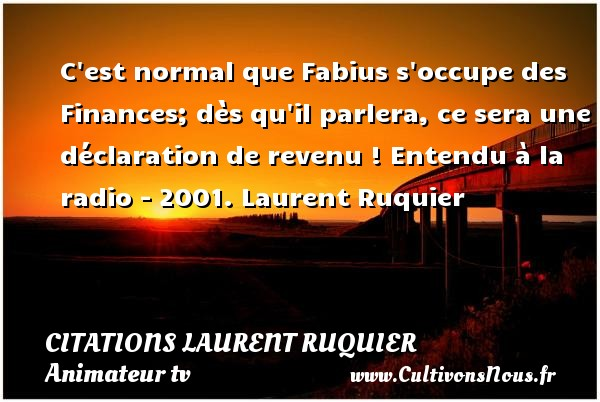 C est normal que Fabius s occupe des Finances; dès qu il parlera, ce sera une déclaration de revenu !  Entendu à la radio - 2001. Laurent Ruquier CITATIONS LAURENT RUQUIER - Citation finances - journaliste