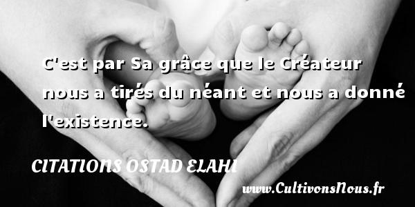 Citations Ostad Elahi - C est par Sa grâce que le Créateur nous a tirés du néant et nous a donné l existence. Une citation d  Ostad Elahi CITATIONS OSTAD ELAHI