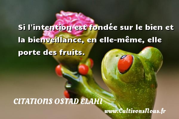 Citations Ostad Elahi - Citation fruit - Si l intention est fondée sur le bien et la bienveillance, en elle-même, elle porte des fruits. Une citation d  Ostad Elahi CITATIONS OSTAD ELAHI