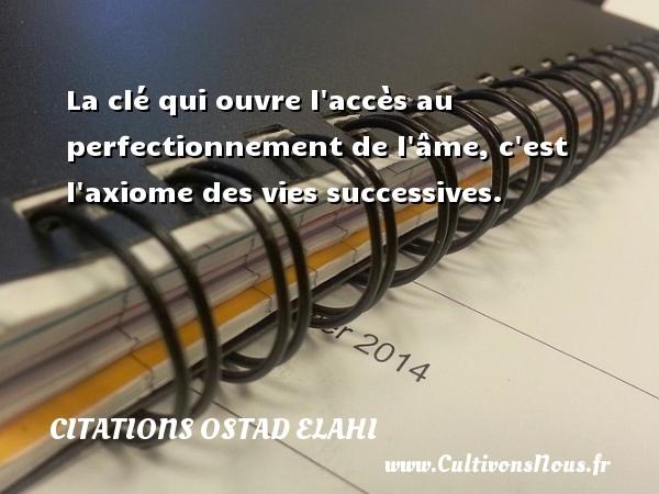 Citations Ostad Elahi - La clé qui ouvre l accès au perfectionnement de l âme, c est l axiome des vies successives. Une citation d  Ostad Elahi CITATIONS OSTAD ELAHI