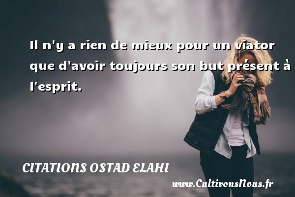 Citations Ostad Elahi - Il n y a rien de mieux pour un viator que d avoir toujours son but présent à l esprit. Une citation d  Ostad Elahi CITATIONS OSTAD ELAHI