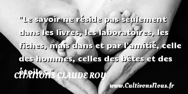 Citations Claude Roy - Citation savoir - Le savoir ne réside pas seulement dans les livres, les laboratoires, les fiches, mais dans et par l amitié, celle des hommes, celles des bêtes et des étoiles. Une citation de Claude Roy CITATIONS CLAUDE ROY