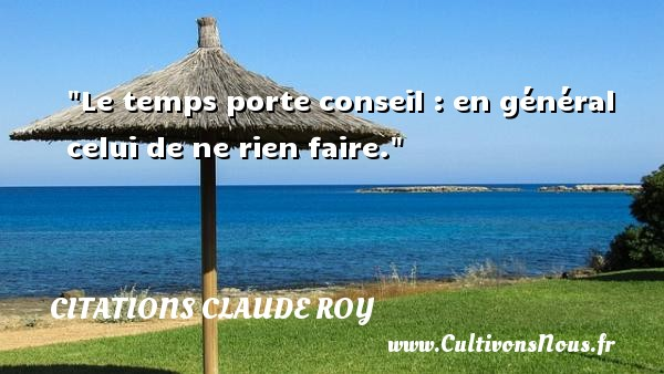 Citations Claude Roy - Citation conseil - Citation porte - Le temps porte conseil : en général celui de ne rien faire. Une citation de Claude Roy CITATIONS CLAUDE ROY