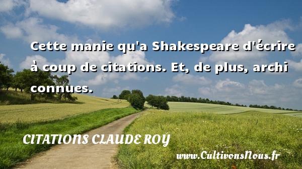 Cette manie qu a Shakespeare d écrire à coup de citations. Et, de plus, archi connues. Une citation de Claude Roy CITATIONS CLAUDE ROY