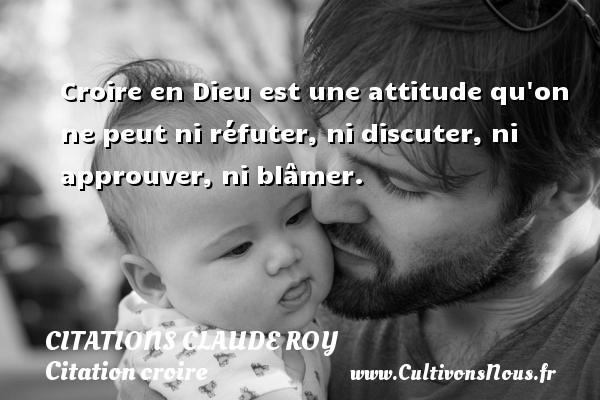 Croire en Dieu est une attitude qu on ne peut ni réfuter, ni discuter, ni approuver, ni blâmer. Une citation de Claude Roy CITATIONS CLAUDE ROY - Citation croire