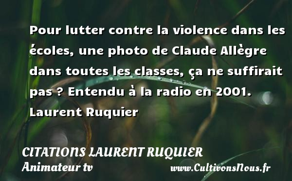 Pour lutter contre la violence dans les écoles, une photo de Claude Allègre dans toutes les classes, ça ne suffirait pas ?  Entendu à la radio en 2001. Laurent Ruquier CITATIONS LAURENT RUQUIER - Citations - Citations Laurent Ruquier - humoriste - journaliste