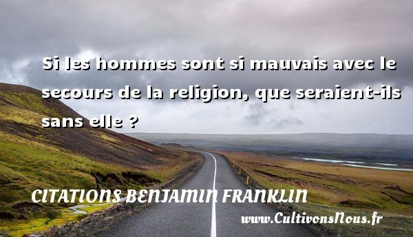 Si les hommes sont si mauvais avec le secours de la religion, que seraient-ils sans elle ? Une citation de Benjamin Franklin CITATIONS BENJAMIN FRANKLIN