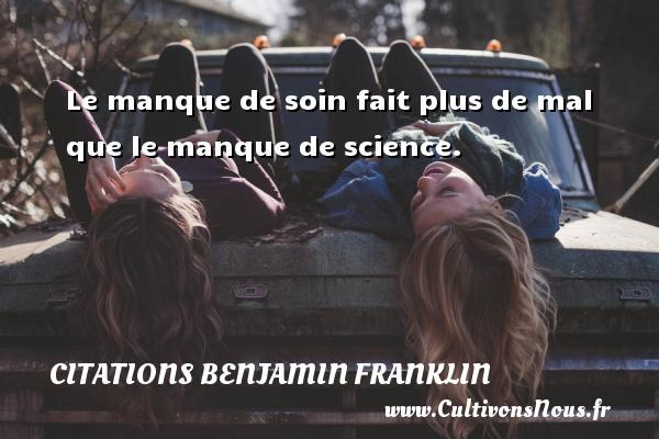 Le manque de soin fait plus de mal que le manque de science. Une citation de Benjamin Franklin CITATIONS BENJAMIN FRANKLIN