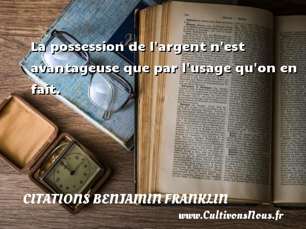 La possession de l argent n est avantageuse que par l usage qu on en fait. Une citation de Benjamin Franklin CITATIONS BENJAMIN FRANKLIN