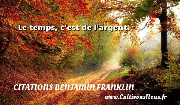 Le temps, c est de l argent.  Une citation de Benjamin Franklin CITATIONS BENJAMIN FRANKLIN - Citation le temps