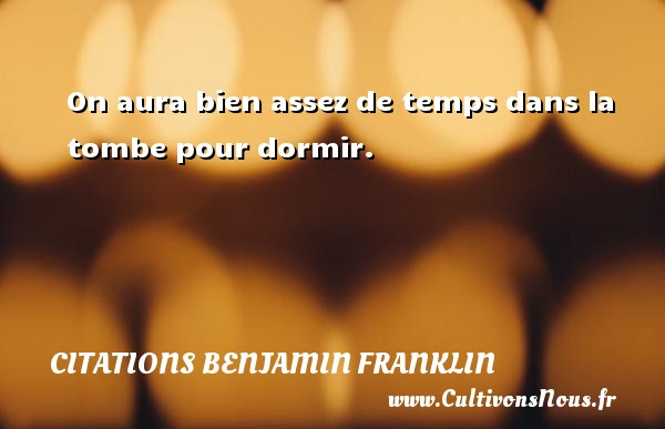 On aura bien assez de temps dans la tombe pour dormir. Une citation de Benjamin Franklin CITATIONS BENJAMIN FRANKLIN