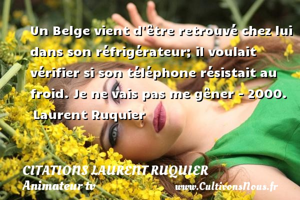 Un Belge vient d être retrouvé chez lui dans son réfrigérateur; il voulait vérifier si son téléphone résistait au froid.  Je ne vais pas me gêner - 2000. Laurent Ruquier CITATIONS LAURENT RUQUIER - journaliste