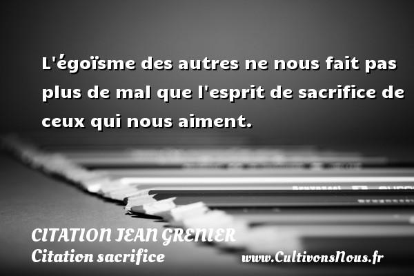 L égoïsme des autres ne nous fait pas plus de mal que l esprit de sacrifice de ceux qui nous aiment. Une citation de Jean Grenier CITATION JEAN GRENIER - Citation sacrifice