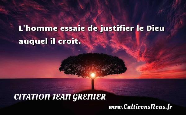 L homme essaie de justifier le Dieu auquel il croit. Une citation de Jean Grenier CITATION JEAN GRENIER
