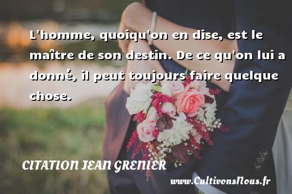 Citation Jean Grenier - L homme, quoiqu on en dise, est le maître de son destin. De ce qu on lui a donné, il peut toujours faire quelque chose. Une citation de Jean Grenier CITATION JEAN GRENIER