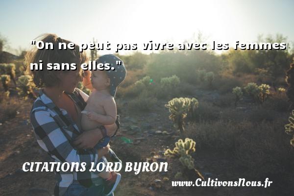 Citations Lord Byron - On ne peut pas vivre avec les femmes ni sans elles. Une citation de Lord Byron CITATIONS LORD BYRON