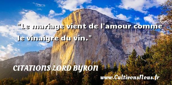 Le mariage vient de l amour comme le vinaigre du vin. Une citation de Lord Byron CITATIONS LORD BYRON