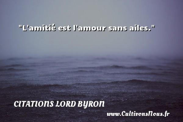 L amitié est l amour sans ailes. Une citation de Lord Byron CITATIONS LORD BYRON