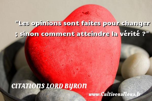Les opinions sont faites pour changer ; sinon comment atteindre la vérité ? Une citation de Lord Byron CITATIONS LORD BYRON
