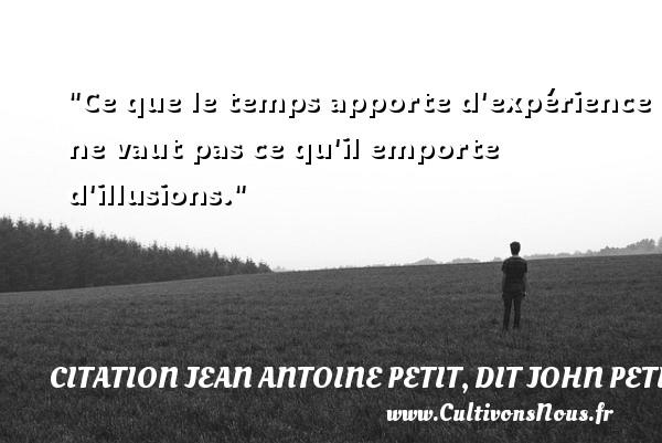 Ce que le temps apporte d expérience ne vaut pas ce qu il emporte d illusions. Une citation de Jules Petit-Senn CITATION JEAN ANTOINE PETIT, DIT JOHN PETIT SENN - Citation porte