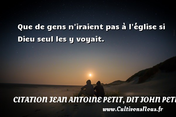 Que de gens n iraient pas à l église si Dieu seul les y voyait.  Une citation de Jules Petit-Senn CITATION JEAN ANTOINE PETIT, DIT JOHN PETIT SENN