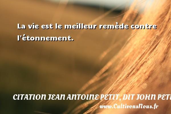 La vie est le meilleur remède contre l étonnement. Une citation de Jules Petit-Senn CITATION JEAN ANTOINE PETIT, DIT JOHN PETIT SENN